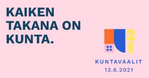 Kuntavaalien mainoskuva, jossa vaaleanpunainen tausta ja teksti kaiken takana on kunta. Lisäksi myös kuntavaalien 2021 logo.